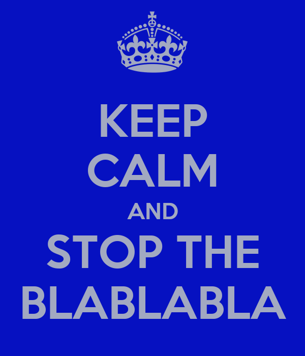 KEEP CALM AND STOP THE BLABLABLA