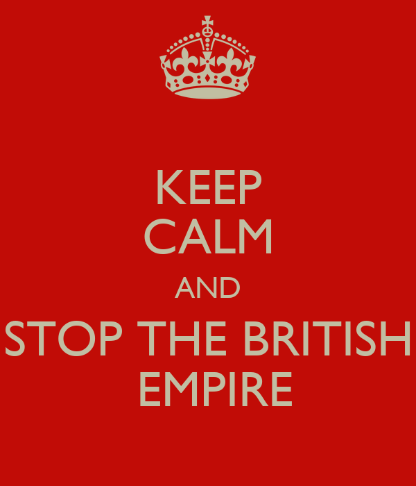 KEEP CALM AND STOP THE BRITISH  EMPIRE