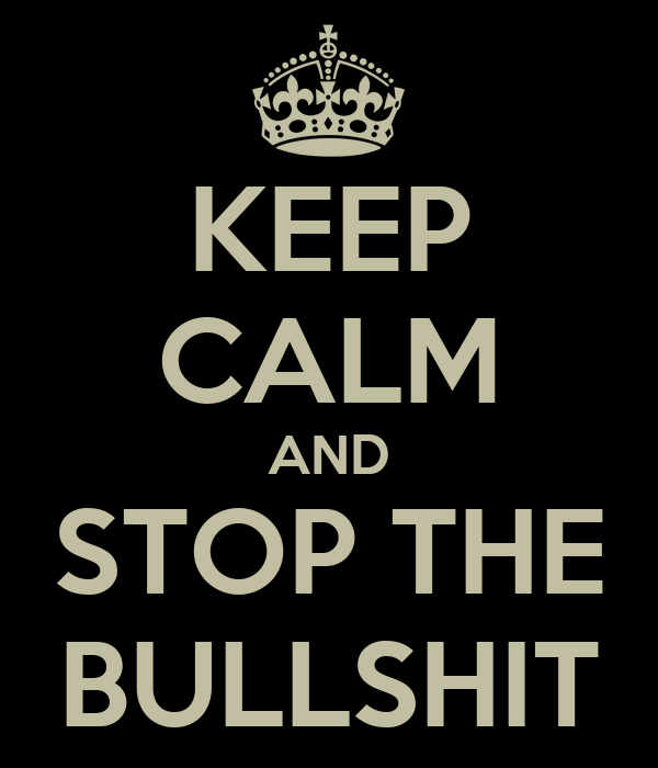 KEEP CALM AND STOP THE BULLSHIT