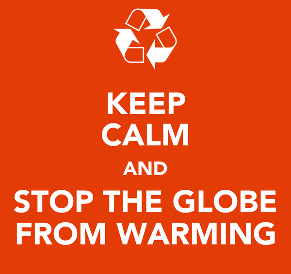 KEEP CALM AND STOP THE GLOBE FROM WARMING