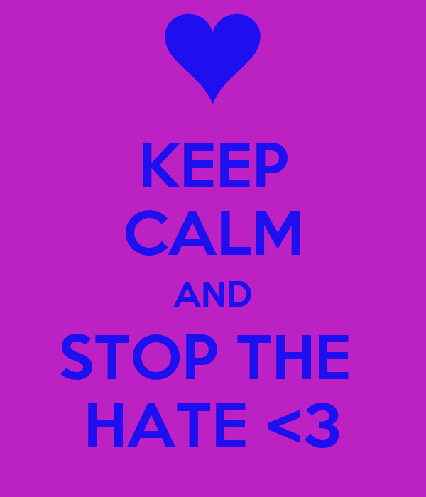KEEP CALM AND STOP THE  HATE <3