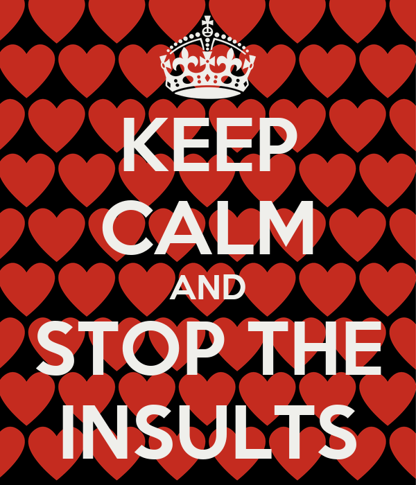 KEEP CALM AND STOP THE INSULTS