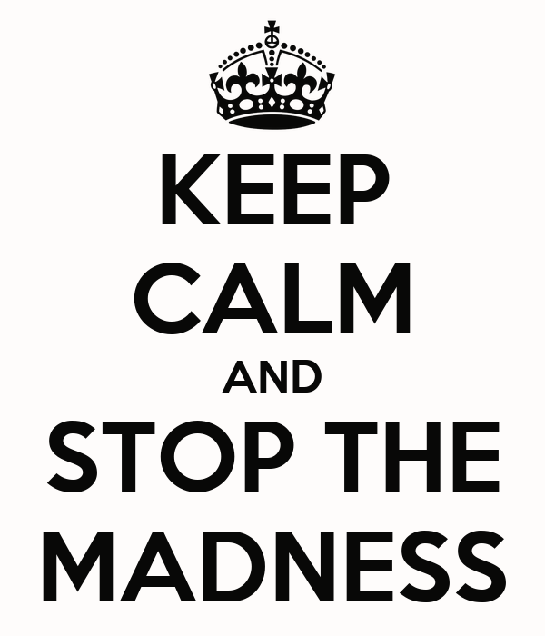KEEP CALM AND STOP THE MADNESS