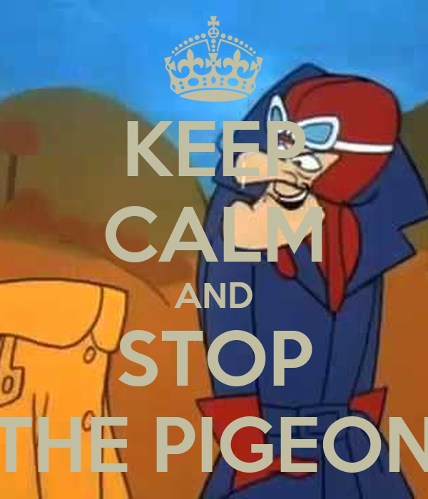 KEEP CALM AND STOP THE PIGEON