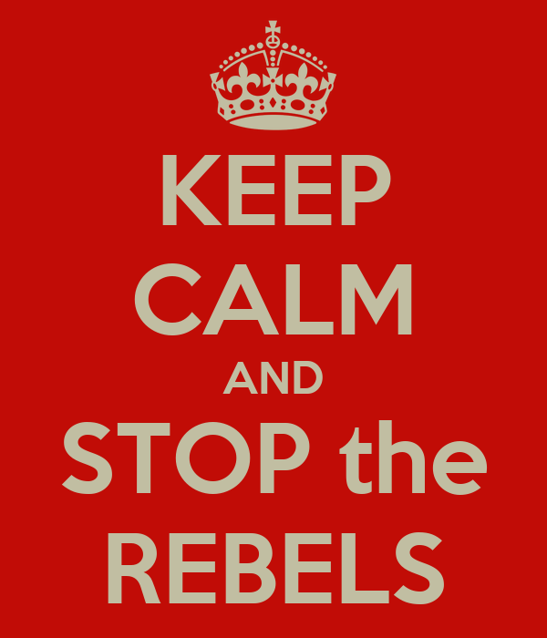 KEEP CALM AND STOP the REBELS