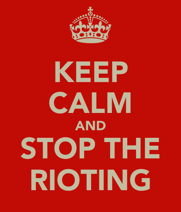 KEEP CALM AND STOP THE RIOTING