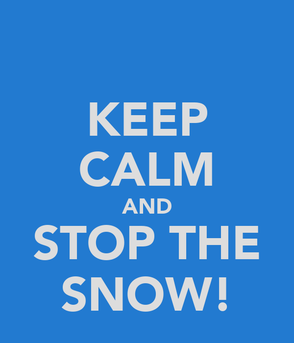 KEEP CALM AND STOP THE SNOW!