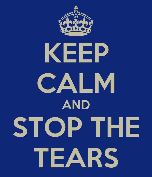 KEEP CALM AND STOP THE TEARS