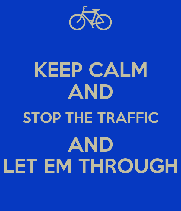 KEEP CALM AND STOP THE TRAFFIC AND LET EM THROUGH