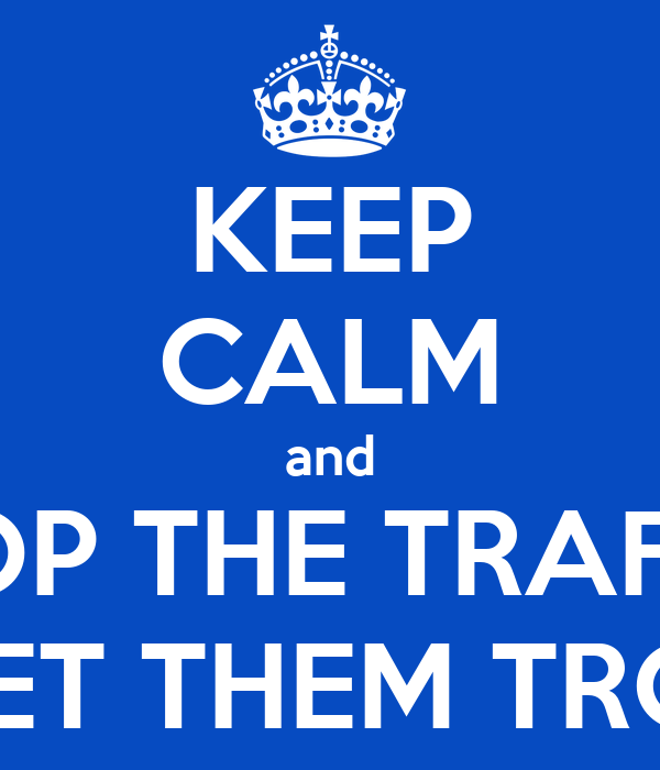 KEEP CALM and STOP THE TRAFFIC AND LET THEM TROUGHT