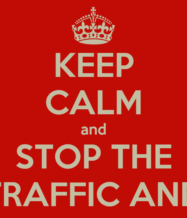 KEEP CALM and STOP THE TRAFFIC AND