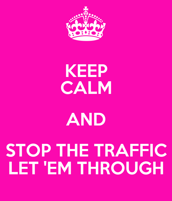 KEEP CALM AND STOP THE TRAFFIC LET 'EM THROUGH
