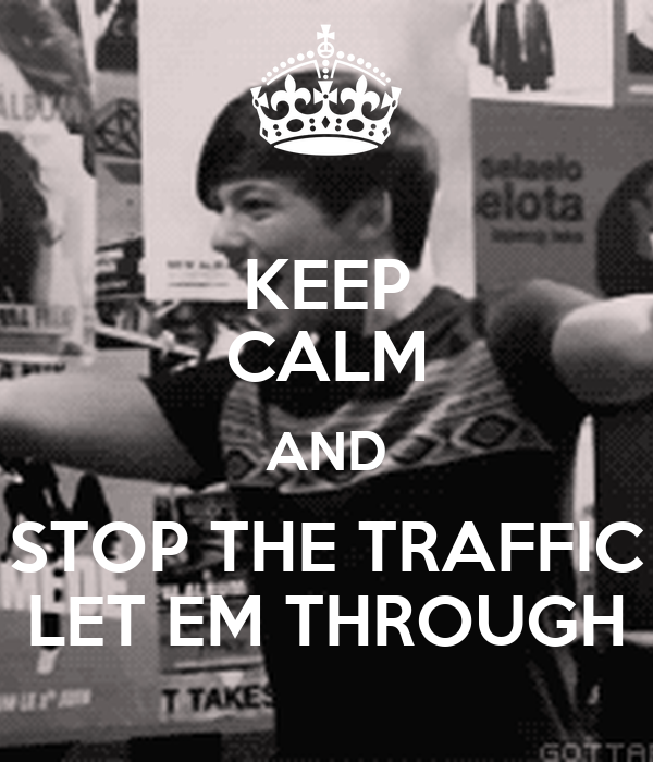 KEEP CALM AND STOP THE TRAFFIC LET EM THROUGH