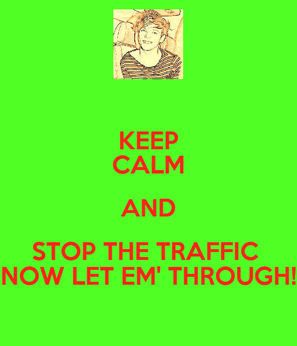 KEEP CALM AND STOP THE TRAFFIC  NOW LET EM' THROUGH!