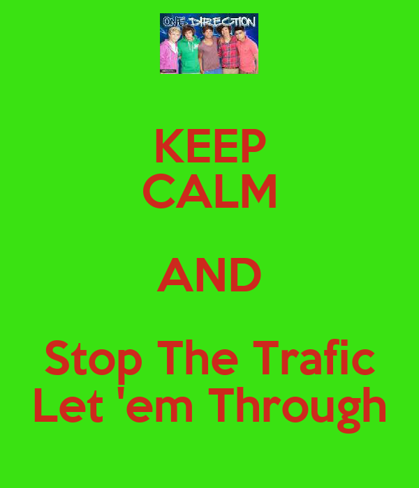 KEEP CALM AND Stop The Trafic Let 'em Through