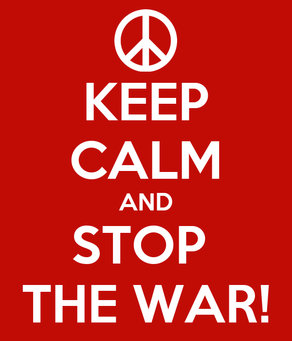 KEEP CALM AND STOP  THE WAR!