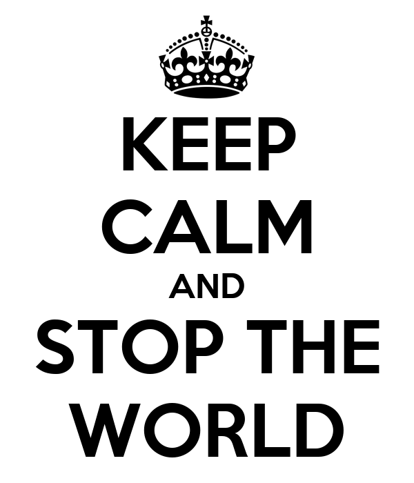 KEEP CALM AND STOP THE WORLD