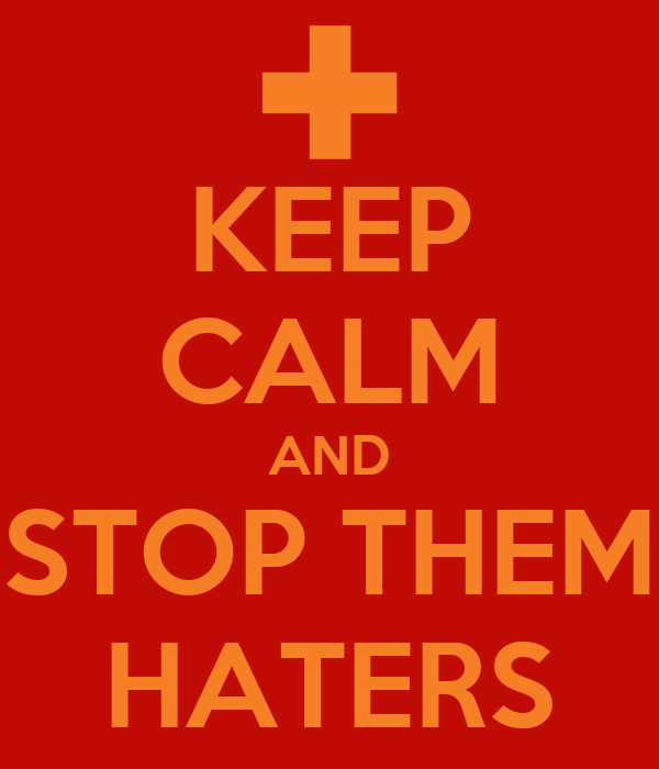 KEEP CALM AND STOP THEM HATERS