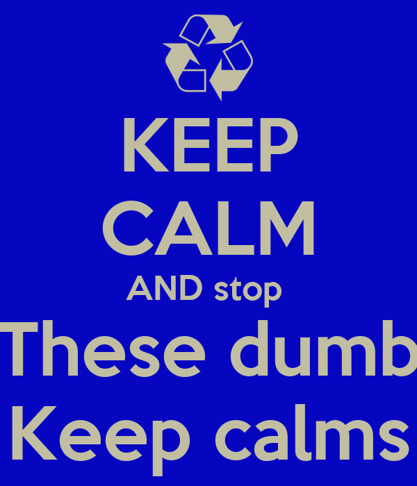 KEEP CALM AND stop  These dumb Keep calms