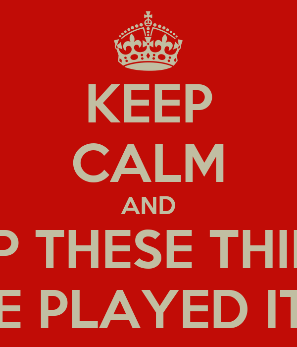 KEEP CALM AND STOP THESE THINGS  YOU GUYS HAVE PLAYED IT THE FUCK OUT!