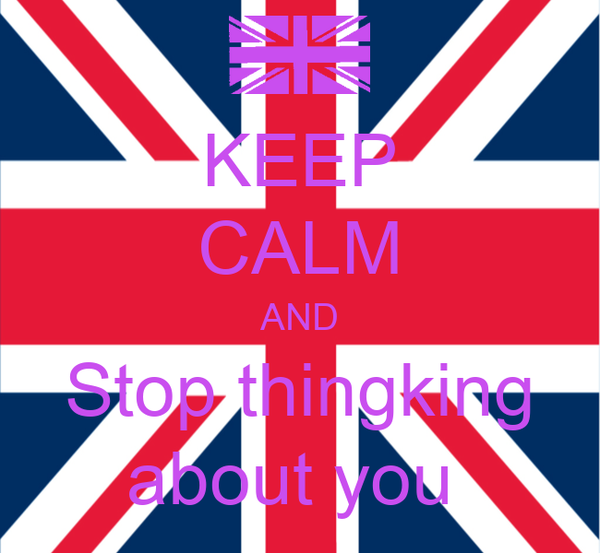 KEEP CALM AND Stop thingking about you