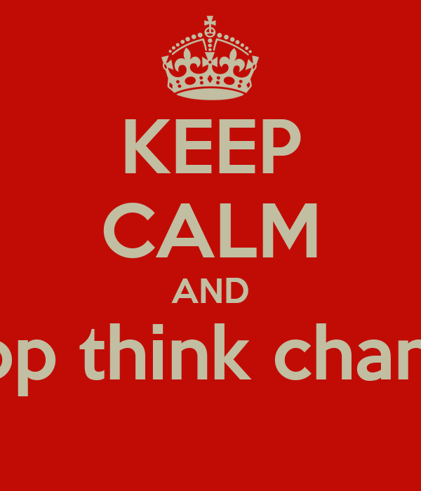 KEEP CALM AND Stop think change