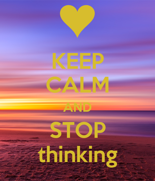 KEEP CALM AND STOP thinking