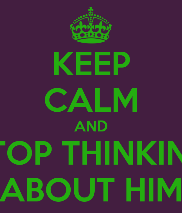 KEEP CALM AND STOP THINKING ABOUT HIM
