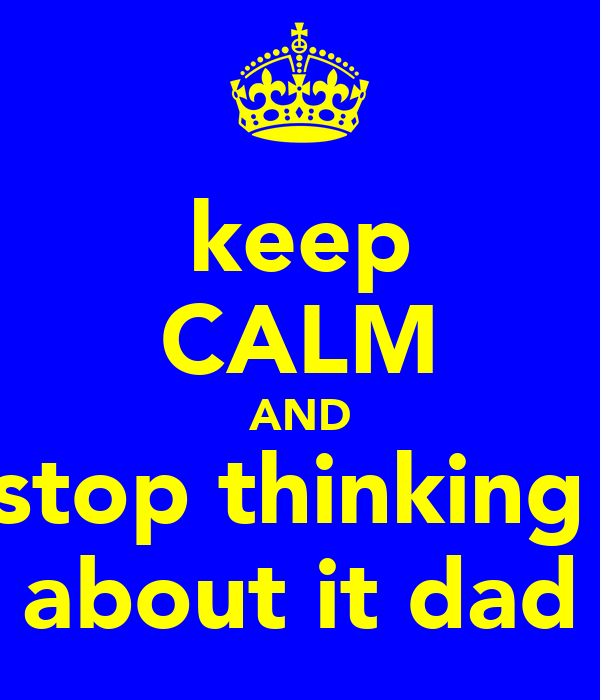 keep CALM AND stop thinking  about it dad