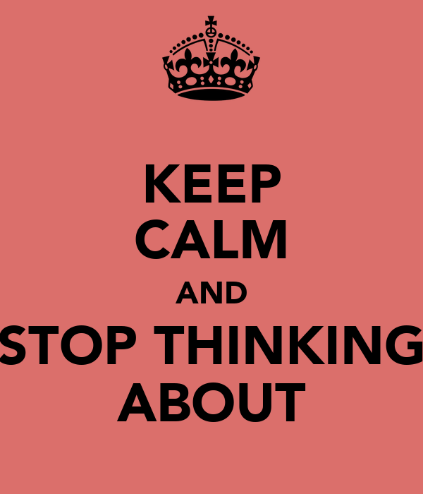 KEEP CALM AND STOP THINKING ABOUT