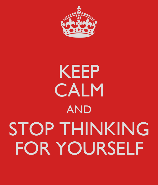 KEEP CALM AND STOP THINKING FOR YOURSELF