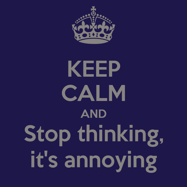 KEEP CALM AND Stop thinking, it's annoying