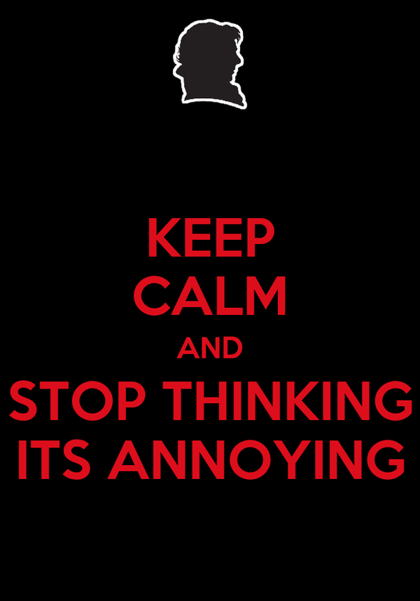 KEEP CALM AND STOP THINKING ITS ANNOYING