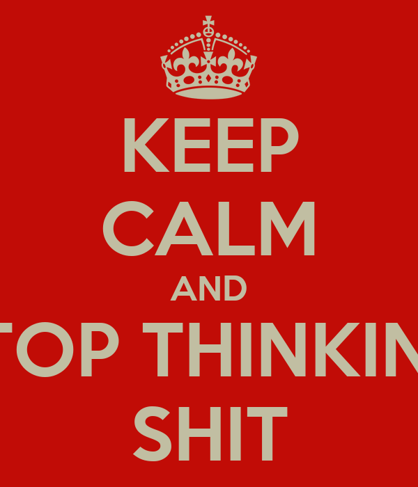KEEP CALM AND STOP THINKING SHIT