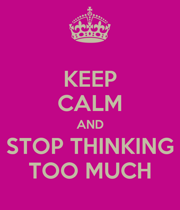 KEEP CALM AND STOP THINKING TOO MUCH