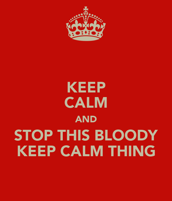 KEEP CALM AND STOP THIS BLOODY KEEP CALM THING