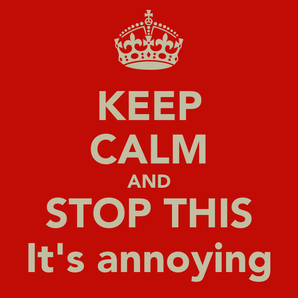 KEEP CALM AND STOP THIS It's annoying