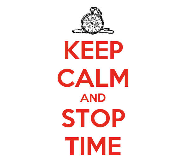 KEEP CALM AND STOP TIME