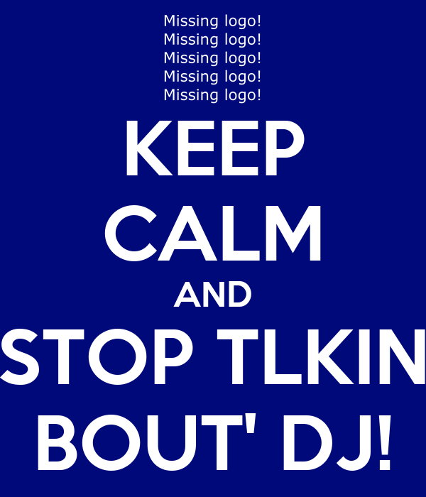 KEEP CALM AND STOP TLKIN BOUT' DJ!