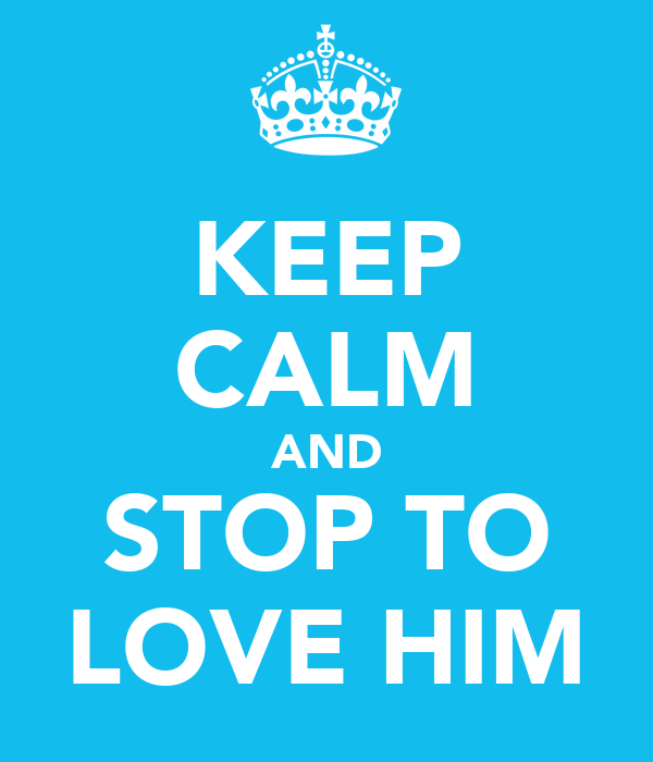KEEP CALM AND STOP TO LOVE HIM