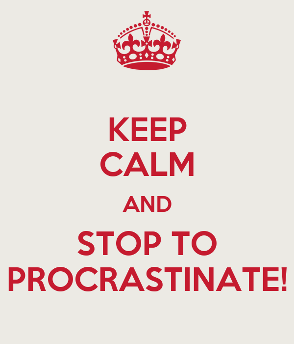 KEEP CALM AND STOP TO PROCRASTINATE!
