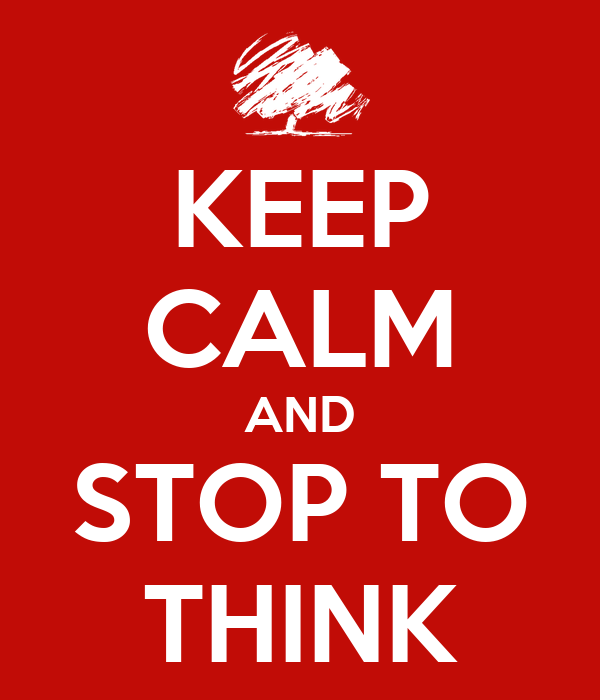 KEEP CALM AND STOP TO THINK