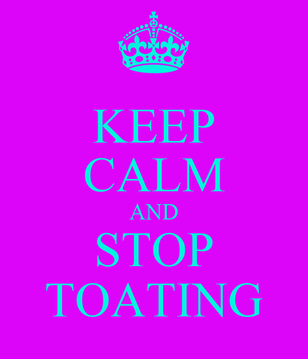 KEEP CALM AND STOP TOATING