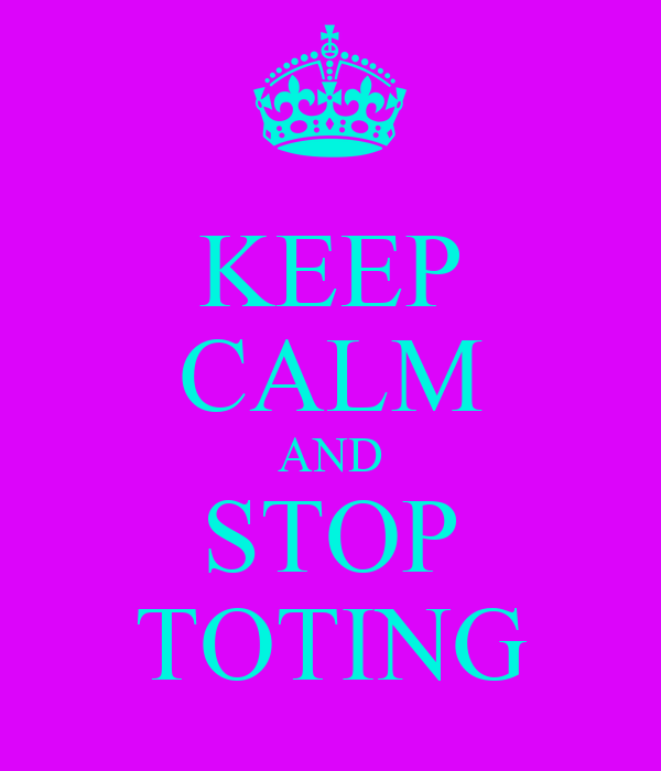 KEEP CALM AND STOP TOTING