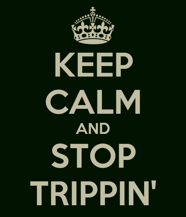 KEEP CALM AND STOP TRIPPIN'