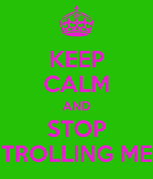 KEEP CALM AND STOP TROLLING ME