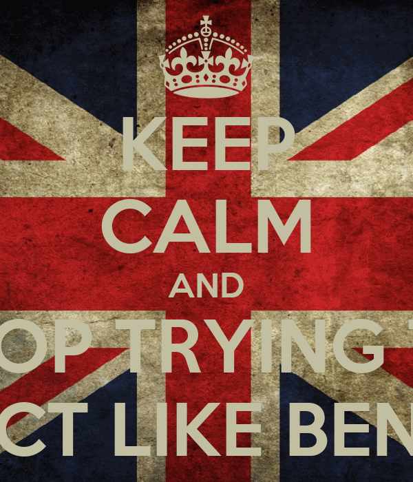 KEEP CALM AND STOP TRYING TO ACT LIKE BEN!!!