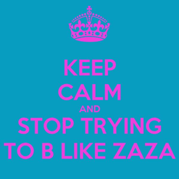 KEEP CALM AND STOP TRYING TO B LIKE ZAZA