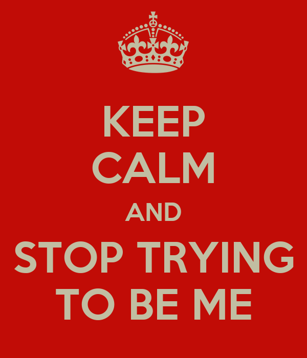 KEEP CALM AND STOP TRYING TO BE ME