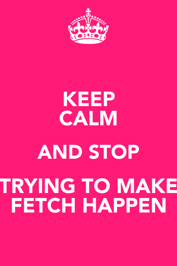 KEEP CALM AND STOP TRYING TO MAKE FETCH HAPPEN